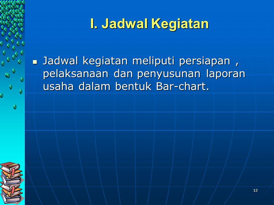 12 I. Jadwal Kegiatan I. Jadwal Kegiatan Jadwal kegiatan meliputi persiapan, pelaksanaan dan penyusunan laporan usaha dalam bentuk Bar-chart. Jadwal k