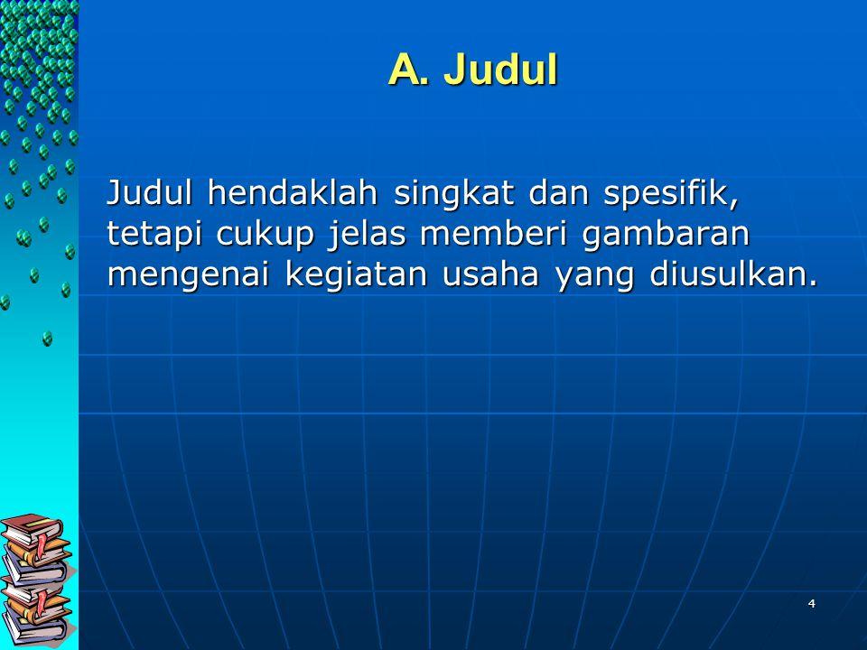 4 A. Judul Judul hendaklah singkat dan spesifik, tetapi cukup jelas memberi gambaran mengenai kegiatan usaha yang diusulkan.