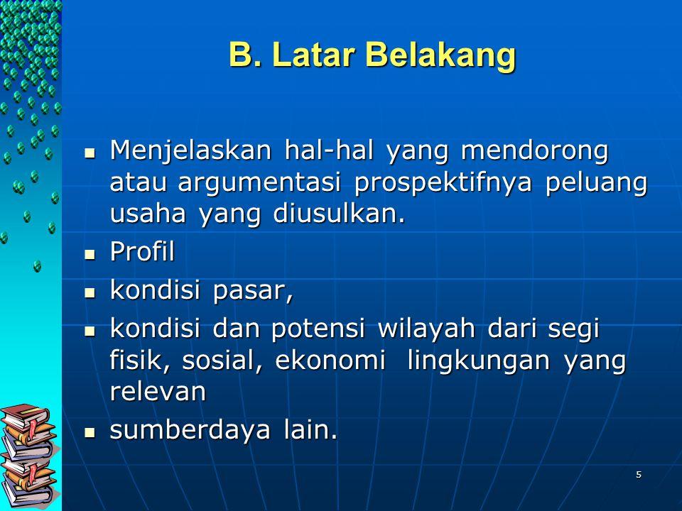 5 B. Latar Belakang Menjelaskan hal-hal yang mendorong atau argumentasi prospektifnya peluang usaha yang diusulkan. Menjelaskan hal-hal yang mendorong