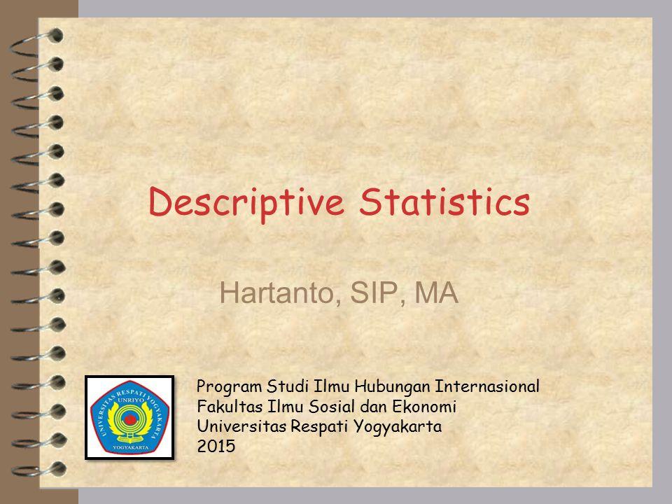 Descriptive Statistics Hartanto, SIP, MA Program Studi Ilmu Hubungan Internasional Fakultas Ilmu Sosial dan Ekonomi Universitas Respati Yogyakarta 2015