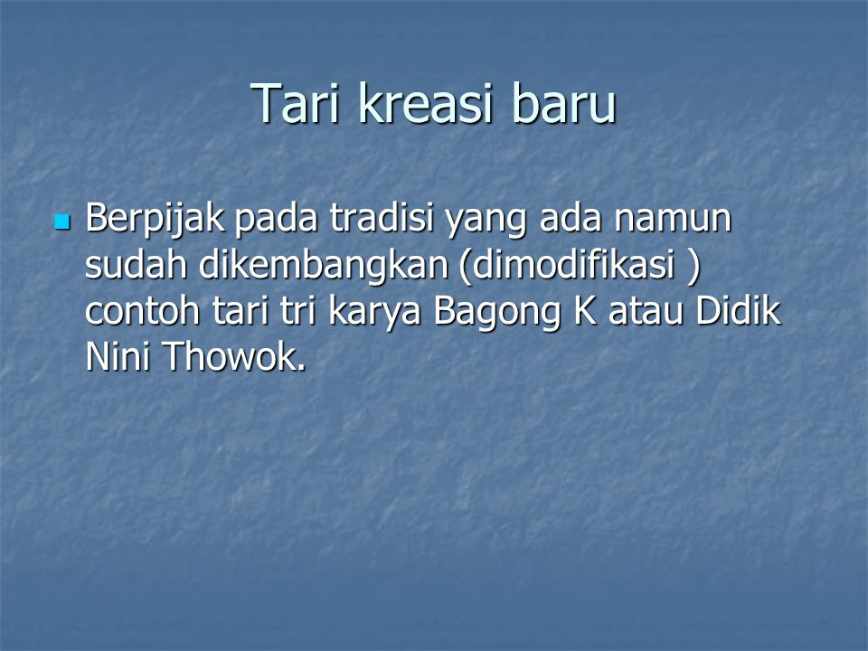 Tari kreasi baru Berpijak pada tradisi yang ada namun sudah dikembangkan (dimodifikasi ) contoh tari tri karya Bagong K atau Didik Nini Thowok. Berpij