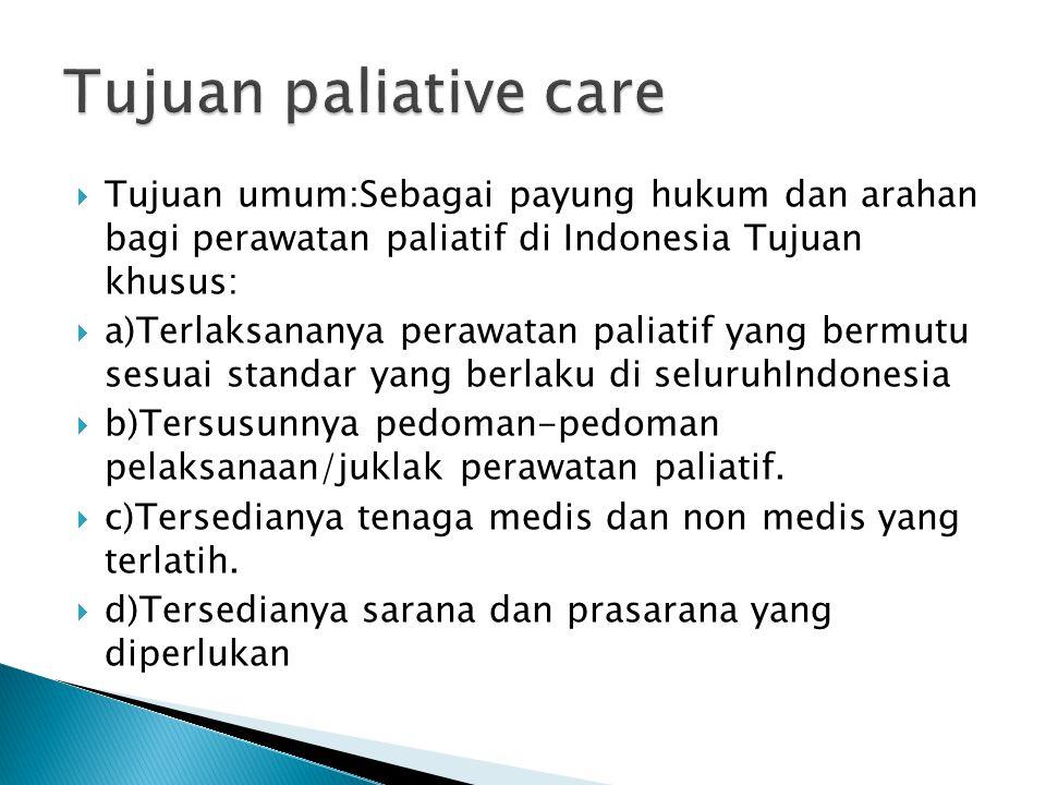  Tujuan umum:Sebagai payung hukum dan arahan bagi perawatan paliatif di Indonesia Tujuan khusus:  a)Terlaksananya perawatan paliatif yang bermutu se