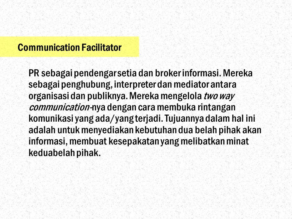 Communication Facilitator PR sebagai pendengar setia dan broker informasi. Mereka sebagai penghubung, interpreter dan mediator antara organisasi dan p