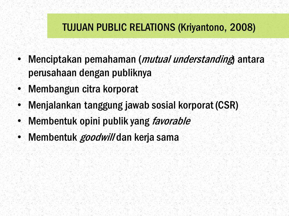 TUJUAN PUBLIC RELATIONS (Kriyantono, 2008) Menciptakan pemahaman (mutual understanding) antara perusahaan dengan publiknya Membangun citra korporat Me