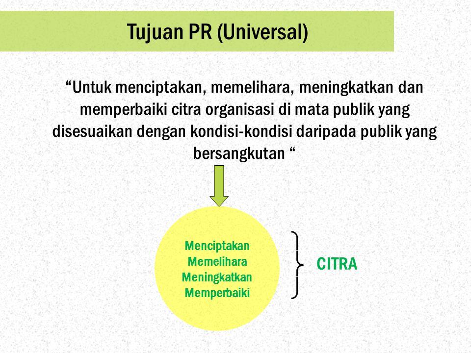 """Tujuan PR (Universal) """"Untuk menciptakan, memelihara, meningkatkan dan memperbaiki citra organisasi di mata publik yang disesuaikan dengan kondisi-kon"""