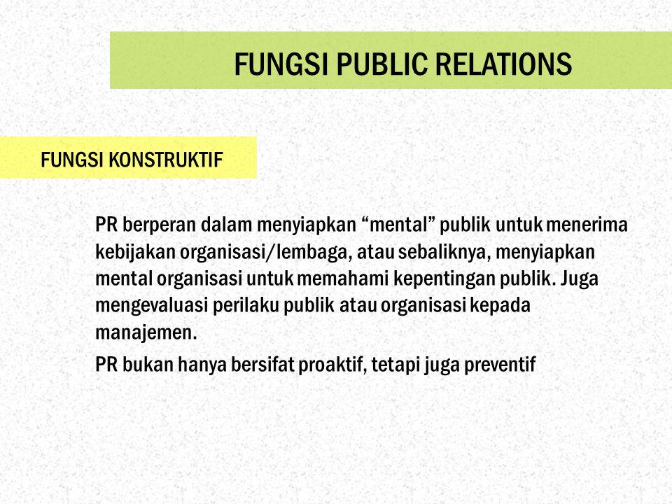"""FUNGSI PUBLIC RELATIONS FUNGSI KONSTRUKTIF PR berperan dalam menyiapkan """"mental"""" publik untuk menerima kebijakan organisasi/lembaga, atau sebaliknya,"""