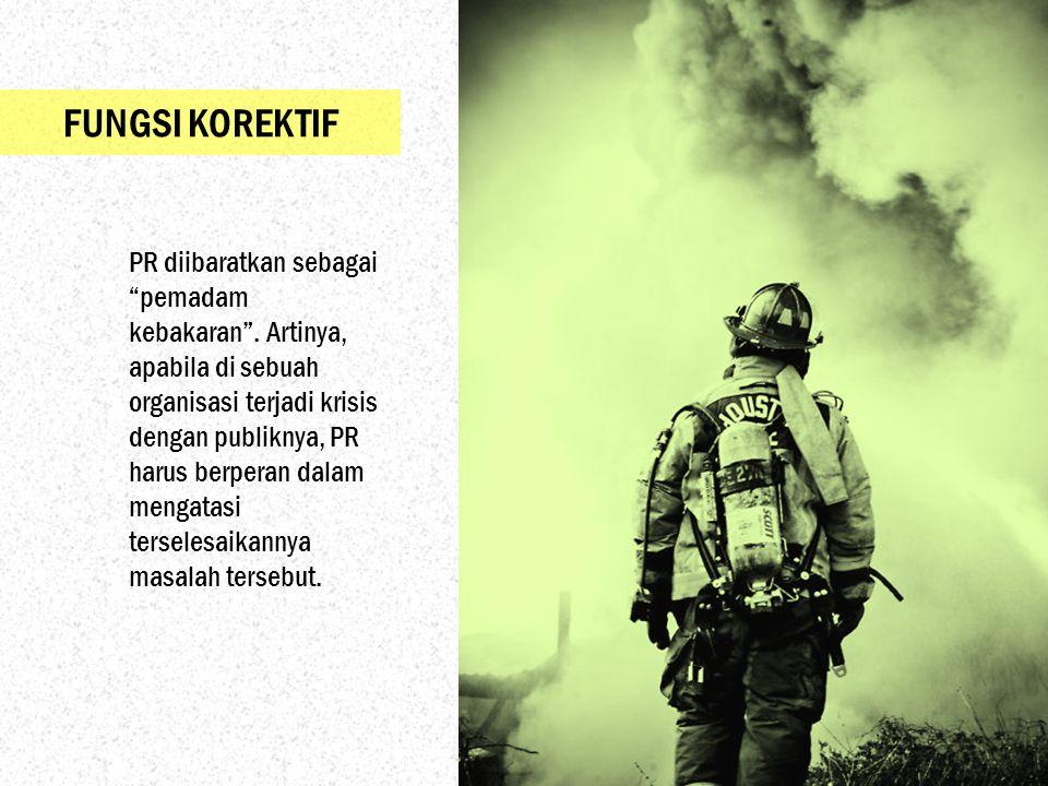 """FUNGSI KOREKTIF PR diibaratkan sebagai """"pemadam kebakaran"""". Artinya, apabila di sebuah organisasi terjadi krisis dengan publiknya, PR harus berperan d"""