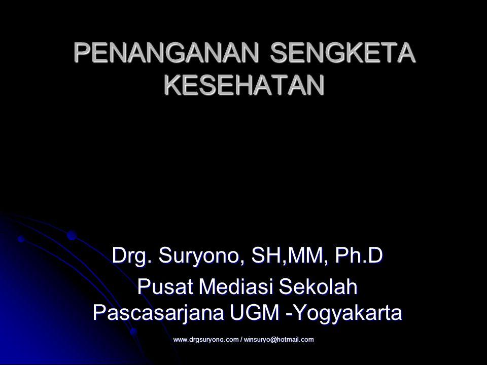 PENANGANAN SENGKETA KESEHATAN Drg. Suryono, SH,MM, Ph.D Pusat Mediasi Sekolah Pascasarjana UGM -Yogyakarta www.drgsuryono.com / winsuryo@hotmail.com