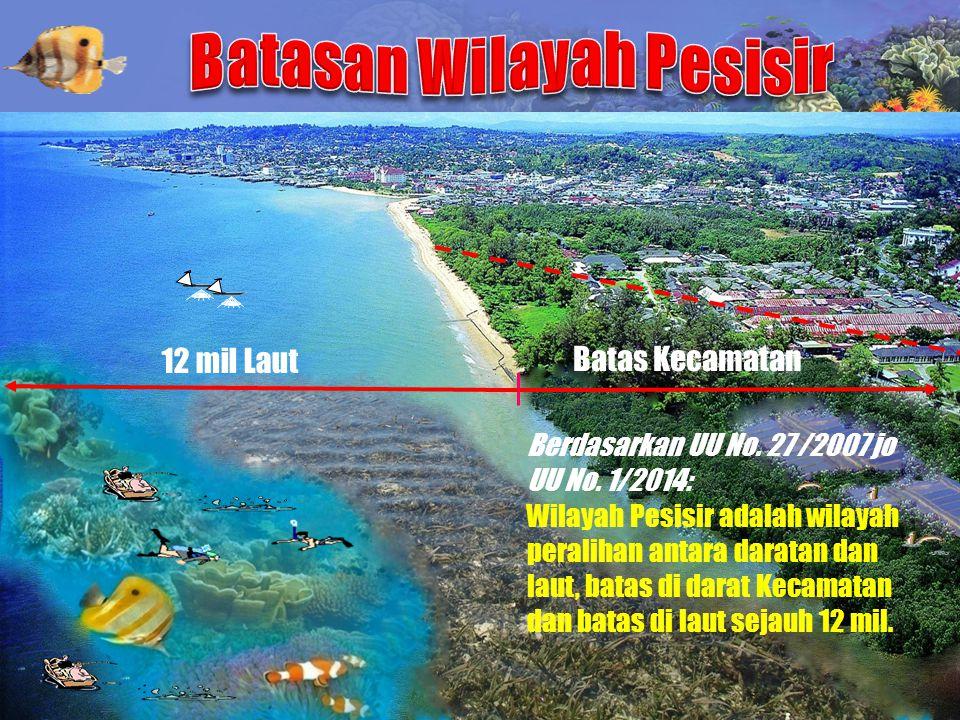 12 mil Laut Batas Kecamatan Berdasarkan UU No. 27 /2007 jo UU No. 1/2014: Wilayah Pesisir adalah wilayah peralihan antara daratan dan laut, batas di d