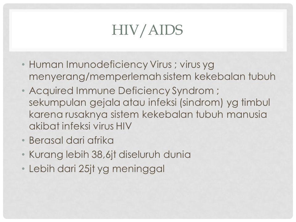 HIV/AIDS Human Imunodeficiency Virus ; virus yg menyerang/memperlemah sistem kekebalan tubuh Acquired Immune Deficiency Syndrom ; sekumpulan gejala at