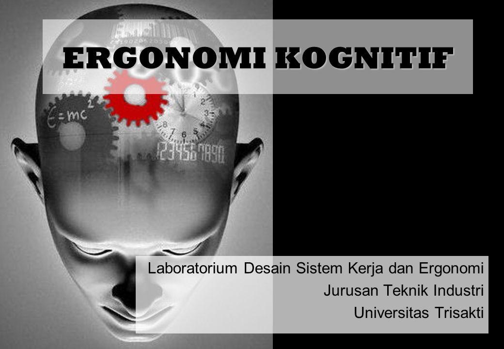 Laboratorium Desain Sistem Kerja dan Ergonomi Jurusan Teknik Industri Universitas Trisakti ERGONOMI KOGNITIF