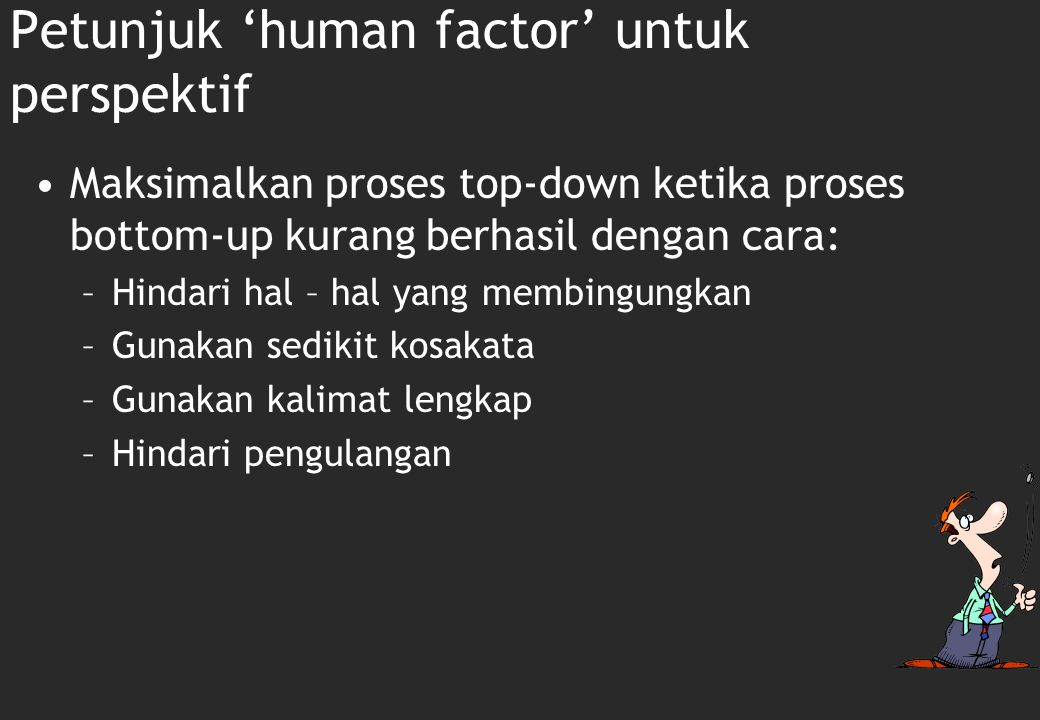 Petunjuk 'human factor' untuk perspektif Maksimalkan proses bottom-up Maksimalkan unitization atau asosiasi dengan menggunakan model-model yang mudah dikenali