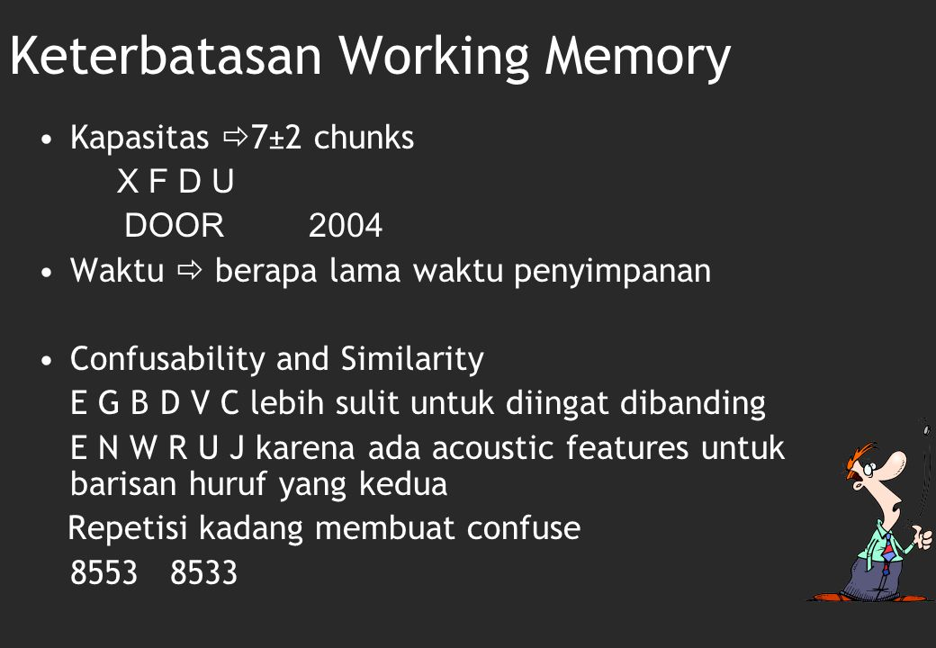 Working Memory Kegagalan memory: –Hal sederhana: lupa password yang baru dibuat –Hal penting / kritis: lupa menutup pintu lintasan kereta api.