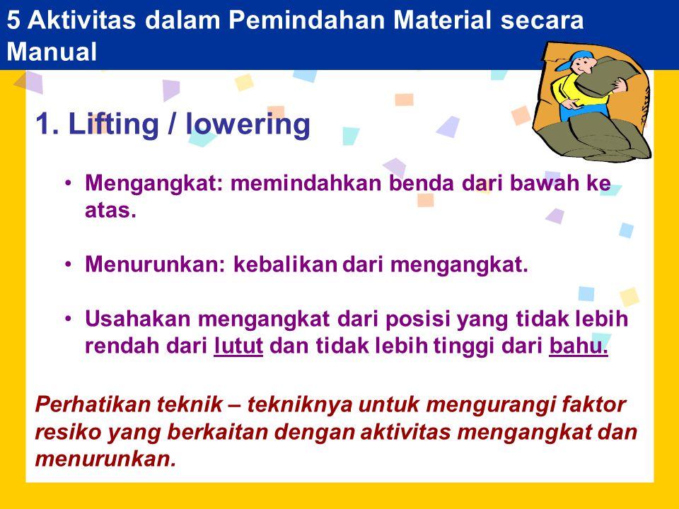 5 Aktivitas dalam Pemindahan Material secara Manual 1. Lifting / lowering Mengangkat: memindahkan benda dari bawah ke atas. Menurunkan: kebalikan dari