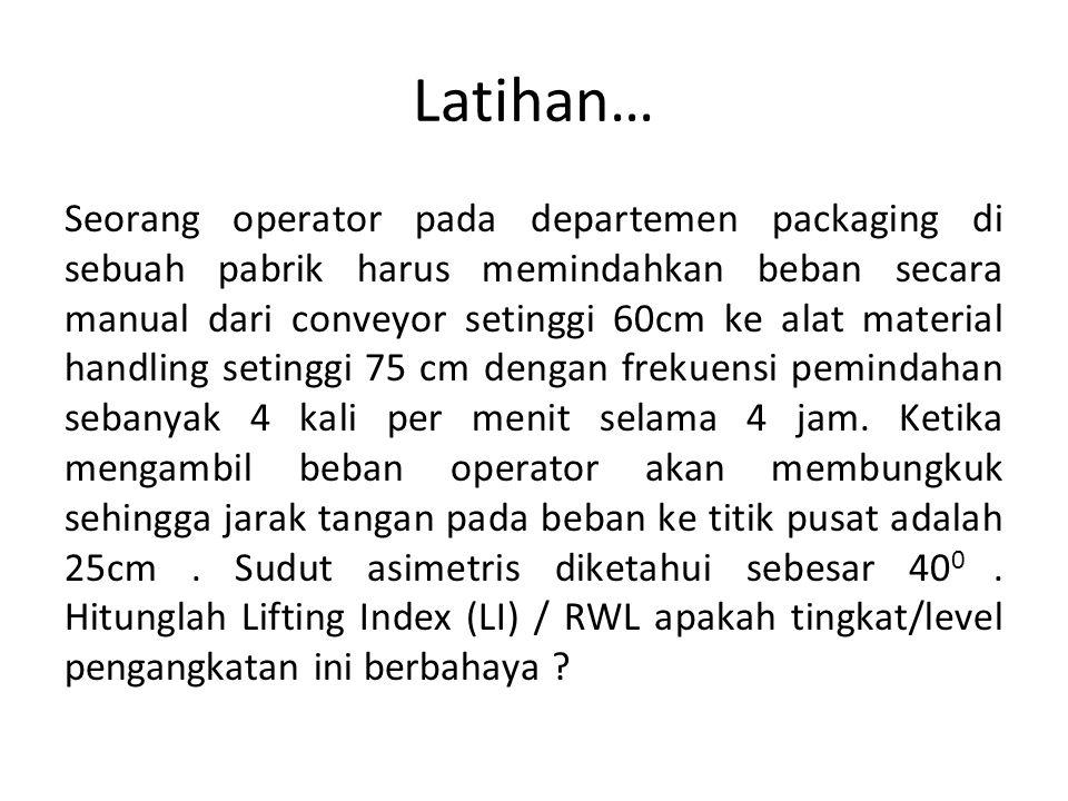 Latihan… Seorang operator pada departemen packaging di sebuah pabrik harus memindahkan beban secara manual dari conveyor setinggi 60cm ke alat materia
