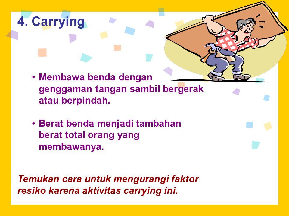 4. Carrying Membawa benda dengan genggaman tangan sambil bergerak atau berpindah. Berat benda menjadi tambahan berat total orang yang membawanya. Temu