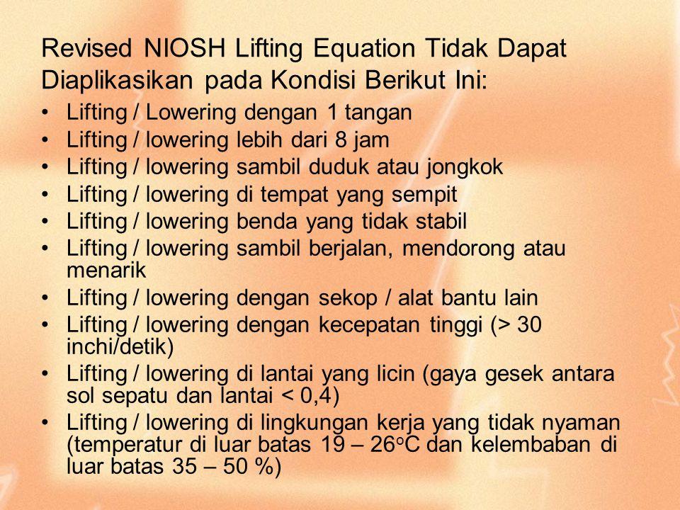 Revised NIOSH Lifting Equation Tidak Dapat Diaplikasikan pada Kondisi Berikut Ini: Lifting / Lowering dengan 1 tangan Lifting / lowering lebih dari 8