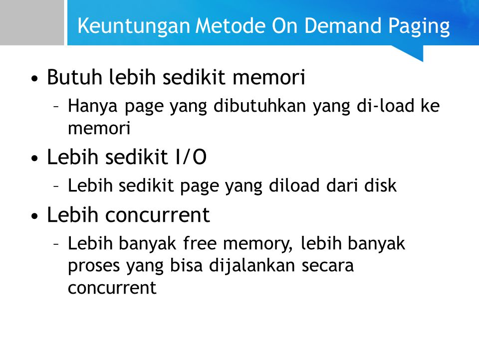 Keuntungan Metode On Demand Paging Butuh lebih sedikit memori –Hanya page yang dibutuhkan yang di-load ke memori Lebih sedikit I/O –Lebih sedikit page