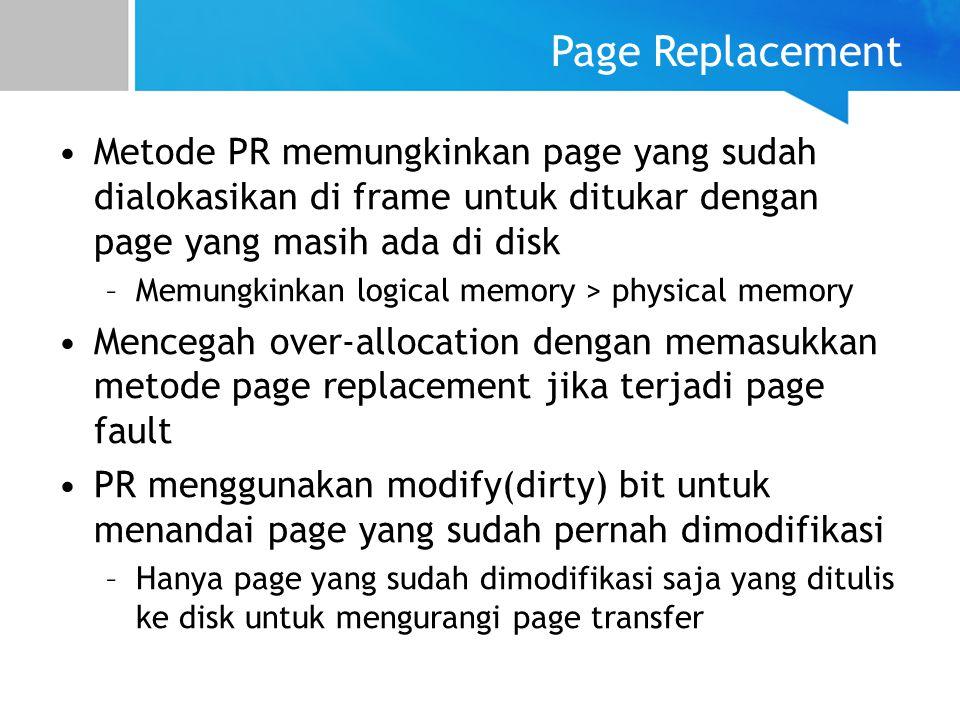 Page Replacement Metode PR memungkinkan page yang sudah dialokasikan di frame untuk ditukar dengan page yang masih ada di disk –Memungkinkan logical m