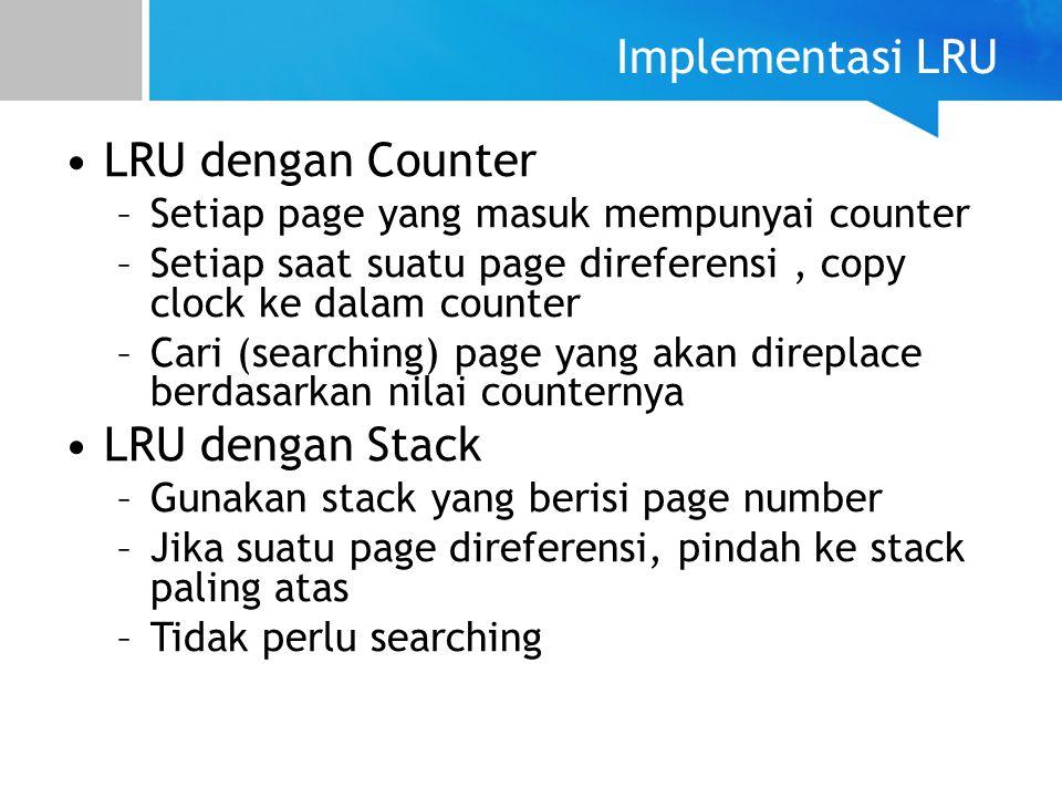 Implementasi LRU LRU dengan Counter –Setiap page yang masuk mempunyai counter –Setiap saat suatu page direferensi, copy clock ke dalam counter –Cari (