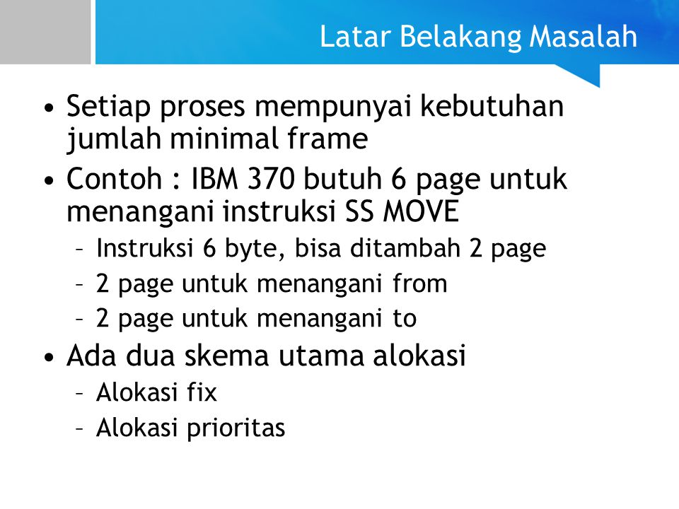 Latar Belakang Masalah Setiap proses mempunyai kebutuhan jumlah minimal frame Contoh : IBM 370 butuh 6 page untuk menangani instruksi SS MOVE –Instruk
