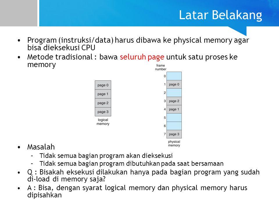 Virtual Memory Virtual Memory : pemisahan antara logical memory dan physical memory Dengan pemisahan tersebut didapat keuntungan : –Ukuran logical space bisa lebih besar dari ukuran physical address space –Hanya beberapa bagian dari program yang di-load ke memori –Pembuatan proses baru lebih efisien –Lebih banyak program yang berjalan secara concurrent –Butuh lebih sedikit I/O untuk load sebuah proses –Address space dapat dibagi untuk beberapa proses Bagaimana cara implementasinya.
