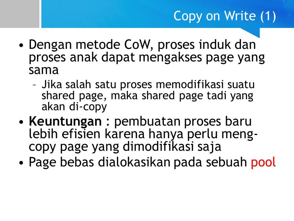 Copy on Write (1) Dengan metode CoW, proses induk dan proses anak dapat mengakses page yang sama –Jika salah satu proses memodifikasi suatu shared pag