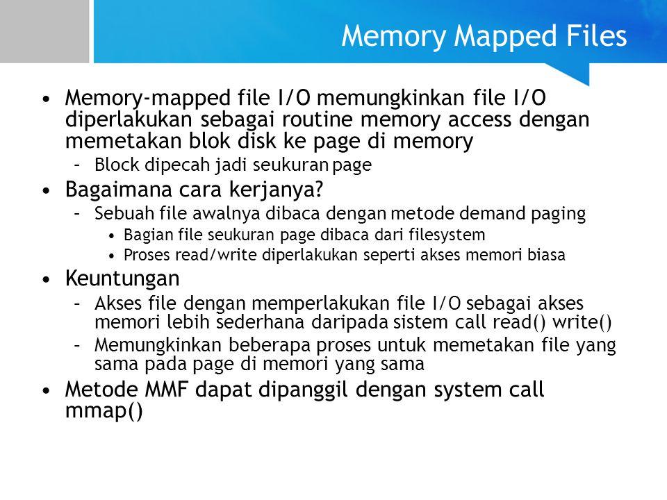 Memory-mapped file I/O memungkinkan file I/O diperlakukan sebagai routine memory access dengan memetakan blok disk ke page di memory –Block dipecah ja
