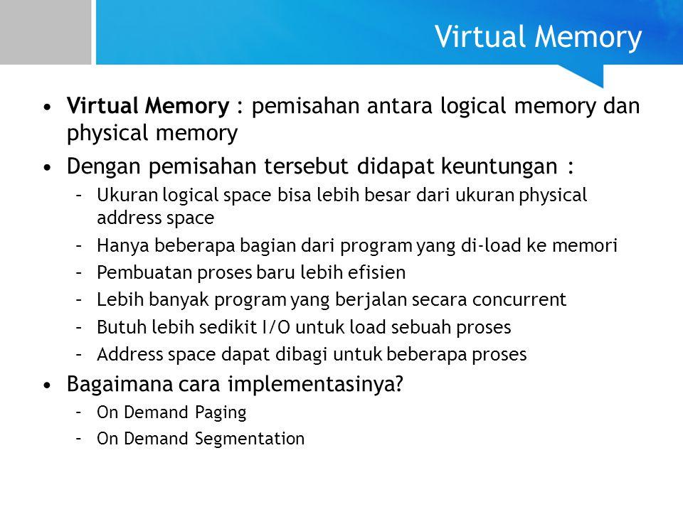 Virtual Memory Virtual Memory : pemisahan antara logical memory dan physical memory Dengan pemisahan tersebut didapat keuntungan : –Ukuran logical spa