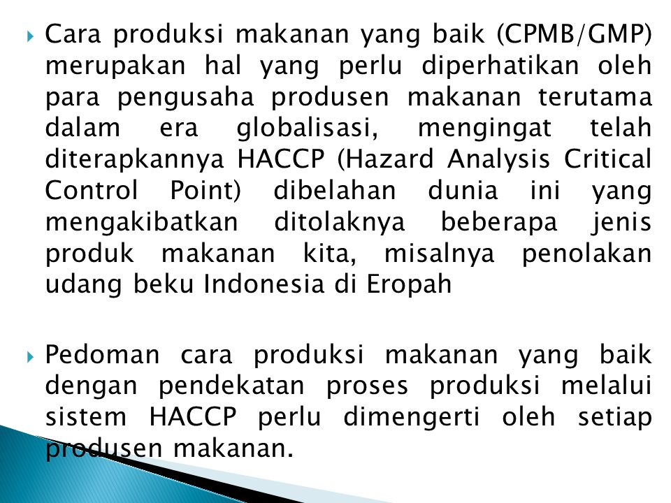  Cara produksi makanan yang baik (CPMB/GMP) merupakan hal yang perlu diperhatikan oleh para pengusaha produsen makanan terutama dalam era globalisasi, mengingat telah diterapkannya HACCP (Hazard Analysis Critical Control Point) dibelahan dunia ini yang mengakibatkan ditolaknya beberapa jenis produk makanan kita, misalnya penolakan udang beku Indonesia di Eropah  Pedoman cara produksi makanan yang baik dengan pendekatan proses produksi melalui sistem HACCP perlu dimengerti oleh setiap produsen makanan.