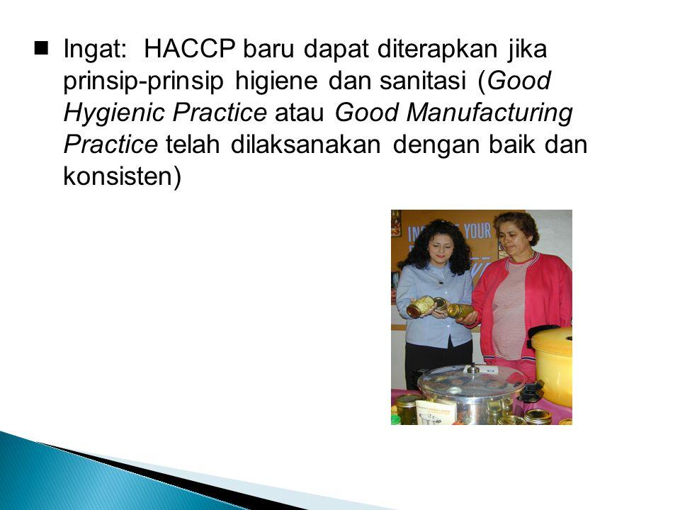  Ingat: HACCP baru dapat diterapkan jika prinsip-prinsip higiene dan sanitasi (Good Hygienic Practice atau Good Manufacturing Practice telah dilaksanakan dengan baik dan konsisten)