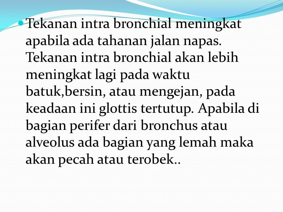 Tekanan intra bronchial meningkat apabila ada tahanan jalan napas. Tekanan intra bronchial akan lebih meningkat lagi pada waktu batuk,bersin, atau men
