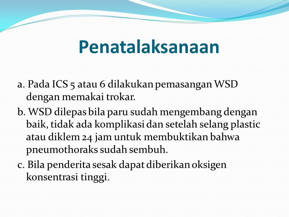 Penatalaksanaan a. Pada ICS 5 atau 6 dilakukan pemasangan WSD dengan memakai trokar. b. WSD dilepas bila paru sudah mengembang dengan baik, tidak ada