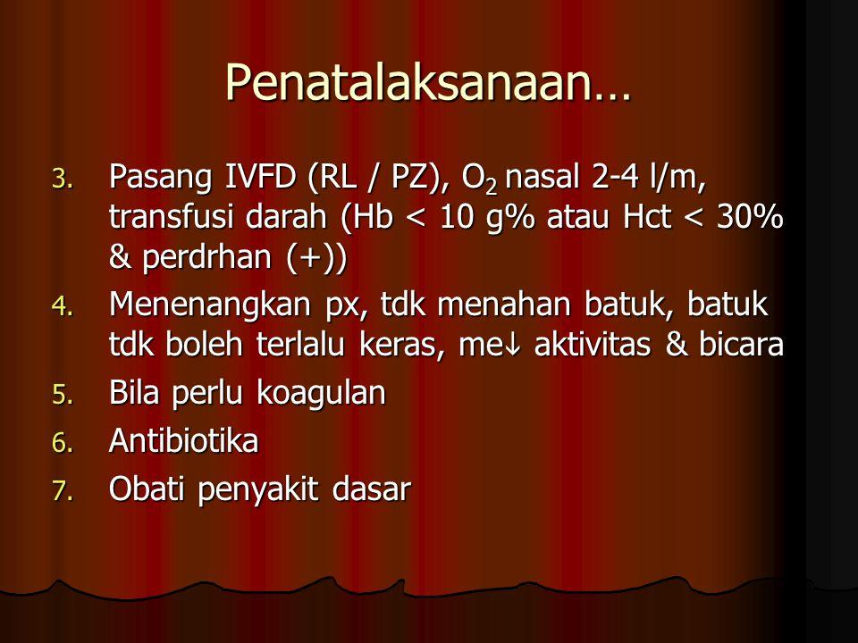 Penatalaksanaan… 3. Pasang IVFD (RL / PZ), O 2 nasal 2-4 l/m, transfusi darah (Hb < 10 g% atau Hct < 30% & perdrhan (+)) 4. Menenangkan px, tdk menaha