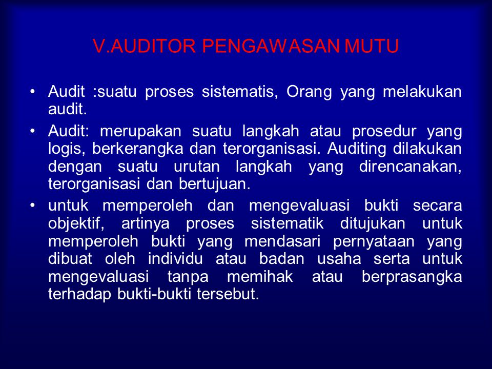 V.AUDITOR PENGAWASAN MUTU Audit :suatu proses sistematis, Orang yang melakukan audit. Audit: merupakan suatu langkah atau prosedur yang logis, berkera