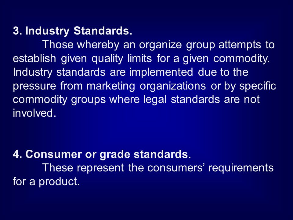 3. Industry Standards. Those whereby an organize group attempts to establish given quality limits for a given commodity. Industry standards are implem