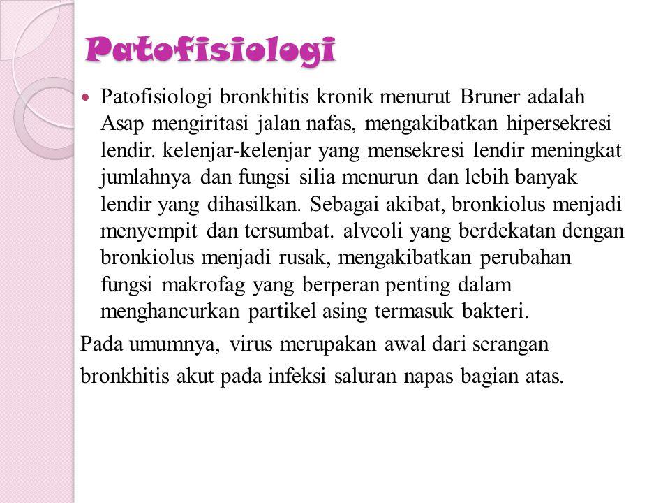 Patofisiologi Patofisiologi bronkhitis kronik menurut Bruner adalah Asap mengiritasi jalan nafas, mengakibatkan hipersekresi lendir.