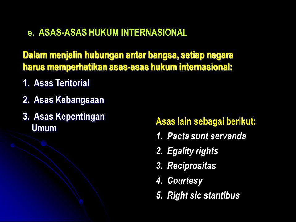 e.ASAS-ASAS HUKUM INTERNASIONAL Dalam menjalin hubungan antar bangsa, setiap negara harus memperhatikan asas-asas hukum internasional: 1.Asas Teritorial 2.Asas Kebangsaan 3.Asas Kepentingan Umum Umum Asas lain sebagai berikut: 1.Pacta sunt servanda 2.Egality rights 3.Reciprositas 4.Courtesy 5.Right sic stantibus