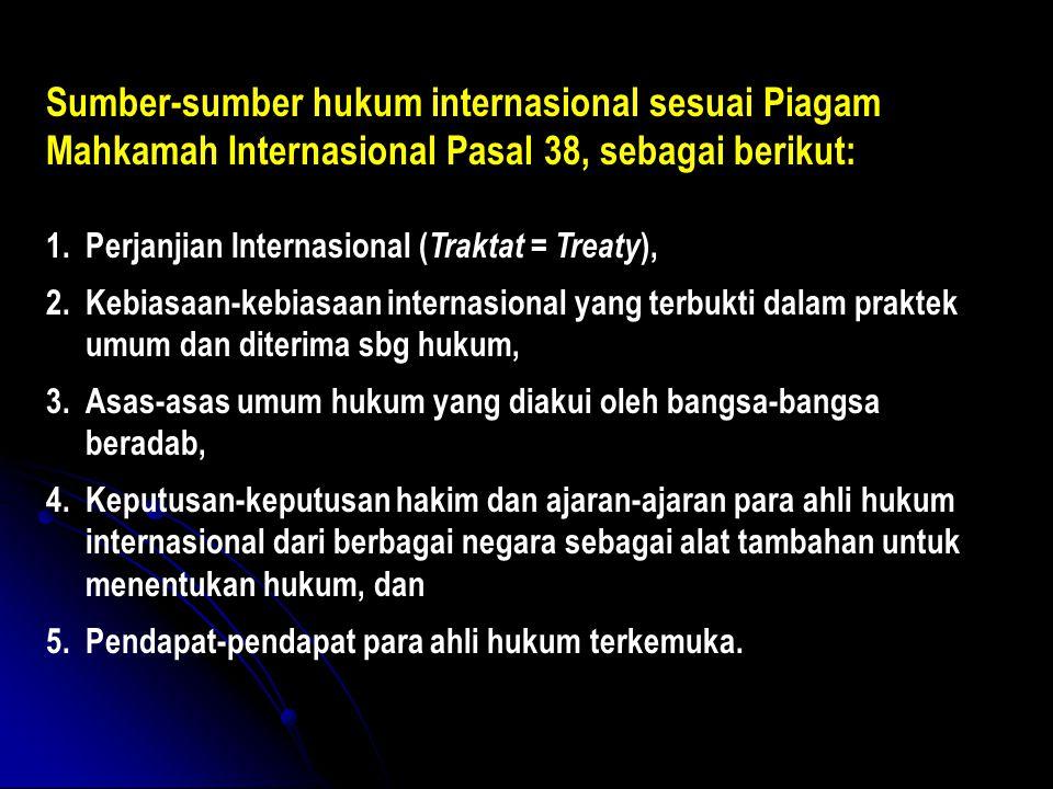 Sumber-sumber hukum internasional sesuai Piagam Mahkamah Internasional Pasal 38, sebagai berikut: 1.Perjanjian Internasional ( Traktat = Treaty ), 2.K