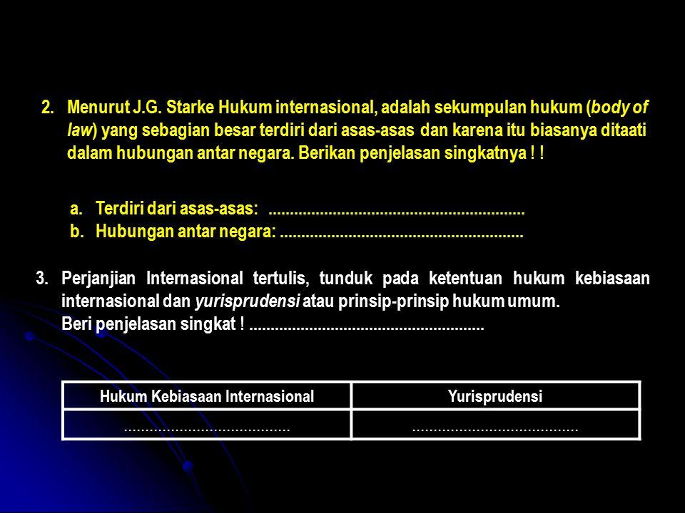 2.Menurut J.G. Starke Hukum internasional, adalah sekumpulan hukum ( body of law ) yang sebagian besar terdiri dari asas-asas dan karena itu biasanya