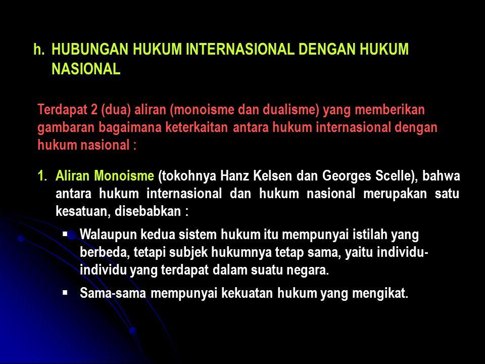 h.HUBUNGAN HUKUM INTERNASIONAL DENGAN HUKUM NASIONAL Terdapat 2 (dua) aliran (monoisme dan dualisme) yang memberikan gambaran bagaimana keterkaitan an