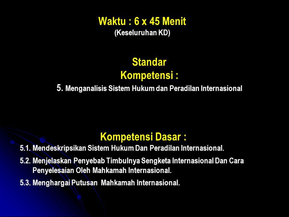 Waktu : 6 x 45 Menit (Keseluruhan KD) Standar Kompetensi : 5. Menganalisis Sistem Hukum dan Peradilan Internasional Kompetensi Dasar : 5.1. Mendeskrip