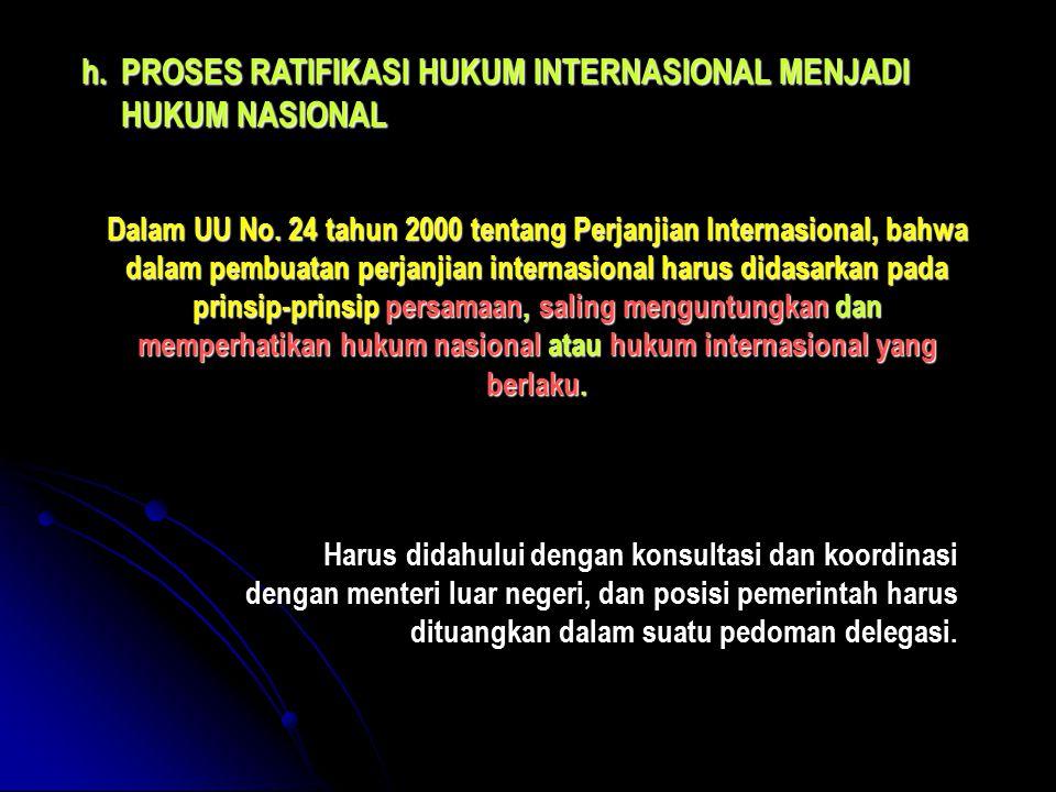 h.PROSES RATIFIKASI HUKUM INTERNASIONAL MENJADI HUKUM NASIONAL Dalam UU No. 24 tahun 2000 tentang Perjanjian Internasional, bahwa dalam pembuatan perj