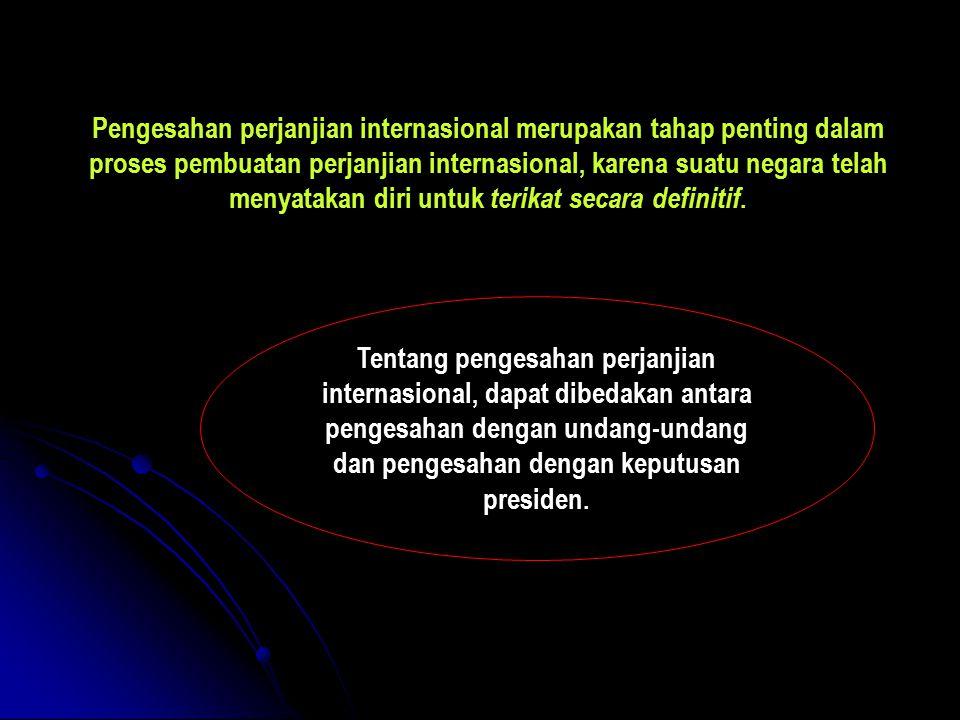 Pengesahan perjanjian internasional merupakan tahap penting dalam proses pembuatan perjanjian internasional, karena suatu negara telah menyatakan diri untuk terikat secara definitif.