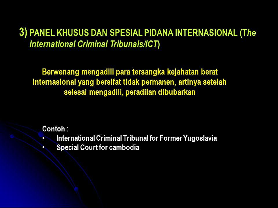 3) PANEL KHUSUS DAN SPESIAL PIDANA INTERNASIONAL (T he International Criminal Tribunals/ICT ) Berwenang mengadili para tersangka kejahatan berat internasional yang bersifat tidak permanen, artinya setelah selesai mengadili, peradilan dibubarkan Contoh : International Criminal Tribunal for Former Yugoslavia Special Court for cambodia