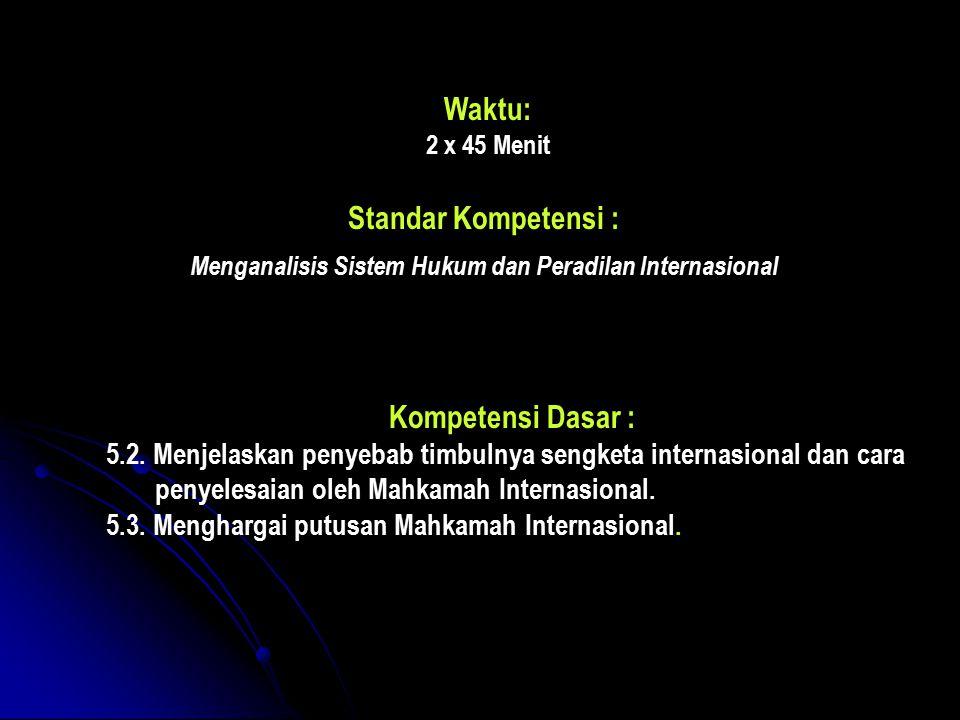 Waktu: 2 x 45 Menit Standar Kompetensi : Menganalisis Sistem Hukum dan Peradilan Internasional Kompetensi Dasar : 5.2.