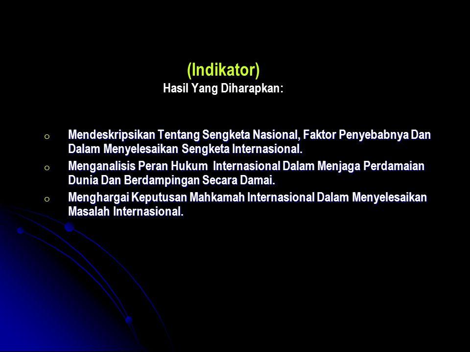 (Indikator) Hasil Yang Diharapkan: o Mendeskripsikan Tentang Sengketa Nasional, Faktor Penyebabnya Dan Dalam Menyelesaikan Sengketa Internasional. o M