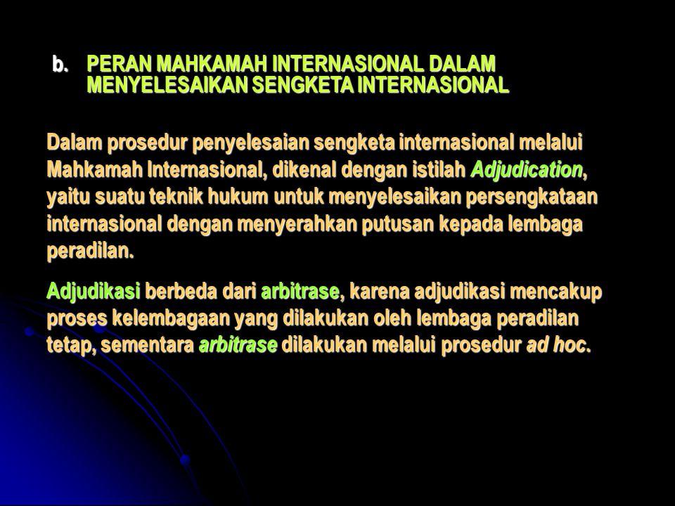 b.PERAN MAHKAMAH INTERNASIONAL DALAM MENYELESAIKAN SENGKETA INTERNASIONAL Dalam prosedur penyelesaian sengketa internasional melalui Mahkamah Internas