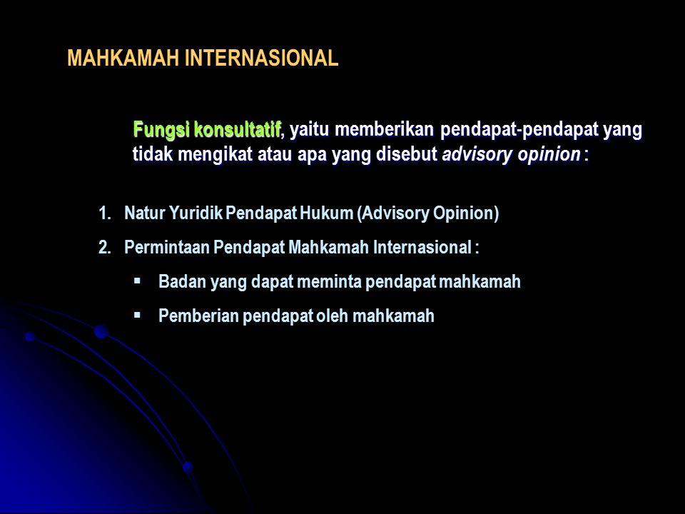 MAHKAMAH INTERNASIONAL Fungsi konsultatif, yaitu memberikan pendapat-pendapat yang tidak mengikat atau apa yang disebut advisory opinion : 1.Natur Yur