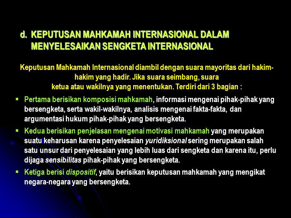 d.KEPUTUSAN MAHKAMAH INTERNASIONAL DALAM MENYELESAIKAN SENGKETA INTERNASIONAL Keputusan Mahkamah Internasional diambil dengan suara mayoritas dari hakim- hakim yang hadir.
